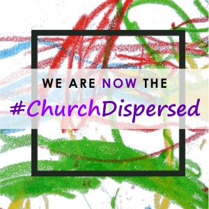 we are now the church dispersed